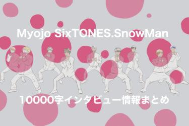 『Myojo(明星)』10000字インタビューSixTONES・SnowMan編の情報まとめ。神企画ありがとうございます。